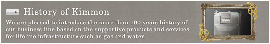 History of Kimmon -- We are pleased to introduce the more than 100 years history of our business line based on the supportive products and services for lifeline infrastructure such as gas and water.